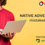 Native advertising mistakes to avoid [+expert opinion]