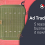 Ad Trackers: 5 reasons your business needs it now
